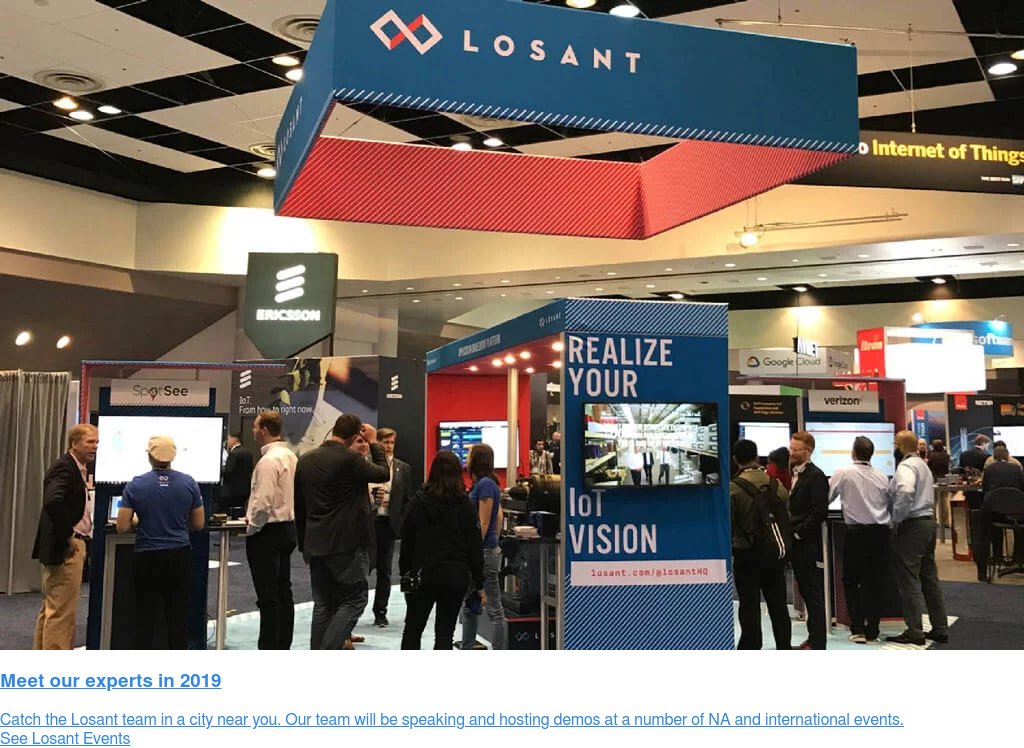 Meet Our Experts in 2019  Catch the Losant team in a city near you. Our team will be speaking and  hosting demos at a number of NA and international events. See Losant Events