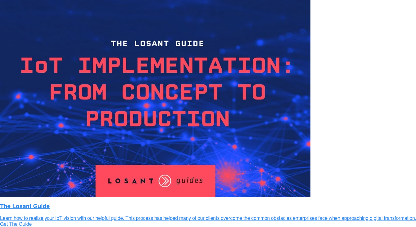 The Losant Guide  Learn how to realize your IoT vision with our helpful guide. This process has  helped many of our clients overcome the common obstacles enterprises face when  approaching digital transformation. Get The Guide
